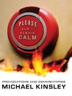 Please Don't Remain Calm: Provocations and Commentaries by Michael Kinsley