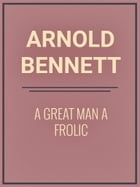A Great Man A Frolic by Arnold Bennett
