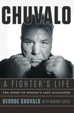 Book Chuvalo: A Fighter's Life: The Story of Boxing's Last Gladiator by George Chuvalo