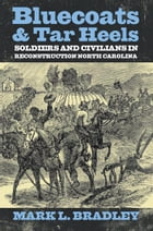 Bluecoats and Tar Heels: Soldiers and Civilians in Reconstruction North Carolina by Mark L Bradley
