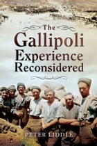 The Gallipoli Experience Reconsidered: In 1915 and in retrospect by Dr Peter Liddle
