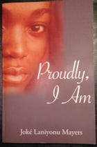 Proudly, I Am.: Joké Laniyonu Mayers by Joke'  S. Mayers