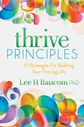 Thrive Principles: 15 Strategies For Building Your Thriving Life by Lee H. Baucom, PhD