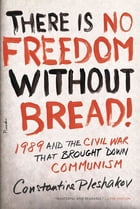 There Is No Freedom Without Bread!: 1989 and the Civil War That Brought Down Communism by Constantine Pleshakov