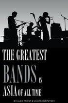 The Greatest Bands in the Asia of All Time: Top 100 by alex trostanetskiy