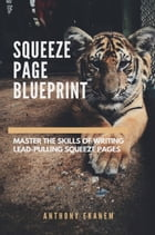 Squeeze Page Blueprint: Masster the Skills of Writing Lead-Pulling Squeeze Pages by Anthony Ekanem