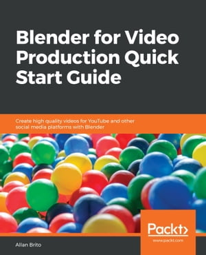 Blender for Video Production Quick Start Guide: Create high quality videos for YouTube and other social media platforms with Blender by Allan Brito