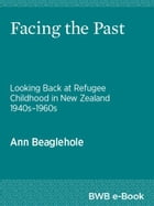 Facing the Past: Looking Back at Refugee Childhood in New Zealand 1940s1960s by Ann Beaglehole
