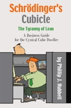 Schrödinger's Cubicle or The Tyranny of Lean - A Business Guide for the Cynical Cube Dweller by Phillip J Hubbell