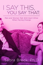 I Say This, You Say That:: Men and Women Talk with Each Other When Facing Change by Sabra Brock, Ph.D