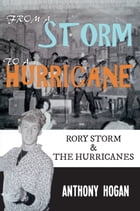 From a Storm to a Hurricane: Rory Storm & The Hurricane by Anthony Hogan