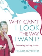 Why Can't I Look the Way I Want?: Overcoming eating issues by Melinda Hutchings