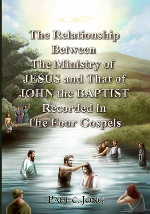The Relationship Between the Ministry of Jesus and That of John the Baptist Recorded in the Four Gospels