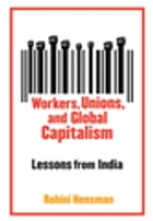 Workers, Unions, and Global Capitalism: Lessons from India by Rohini Hensman