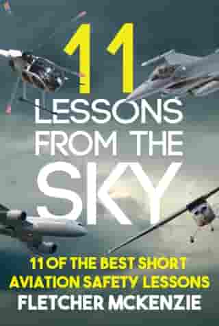 11 Lessons From The Sky: Aviation Safety Lessons by Fletcher McKenzie