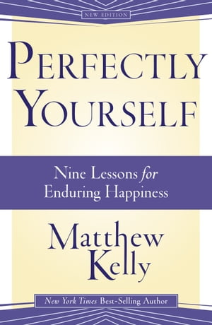 Perfectly Yourself: 9 Lessons for Enduring Happiness by Matthew Kelly
