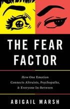 The Fear Factor: How One Emotion Connects Altruists, Psychopaths, and Everyone In-Between by Abigail Marsh