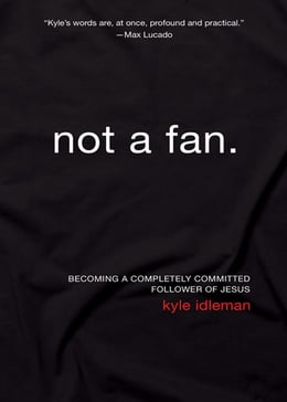 Book Not a Fan: Becoming a Completely Committed Follower of Jesus by Kyle Idleman