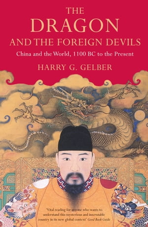 The Dragon and the Foreign Devils: China and the World, 1100 BC to the Present by Harry Gelber