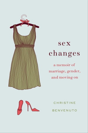 Sex Changes A Memoir of Marriage,  Gender,  and Moving On