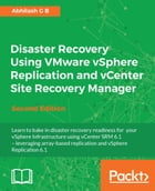 Disaster Recovery Using VMware vSphere Replication and vCenter Site Recovery Manager - Second Edition by Abhilash G B