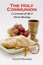 The Holy Communion : A Covenant of Life & Divine Blessings by David Odunaiya
