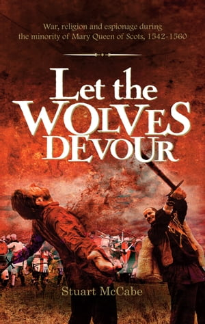Let the Wolves Devour: War, religion and espionage during the minority of Mary Queen of Scots, 1542-1560 by Stuart McCabe