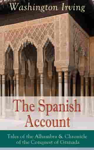 The Spanish Account: Tales of the Alhambra & Chronicle of the Conquest of Granada: From the Prolific American Writer, Biographer and Historian, Author of Life of George Washington, History of New York, Lives of Mahomet and His Successors, Legend of Sleepy Hollow and Rip Van Winkle