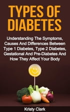 Types Of Diabetes: Understanding The Symptoms, Causes And Differences Between Type 1 Diabetes, Type 2 Diabetes, Gestational And Pre-Diabetes And How T