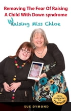 Removing the Fear of Raising a Child with Down syndrome: Waising Miss Chloe by Sue Dymond