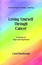 Loving Yourself Through Cancer: A Journey of Hope and Inspiration by Carol Rosebrough