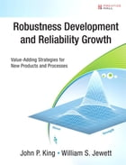 Robustness Development and Reliability Growth: Value Adding Strategies for New Products and Processes by John P. King