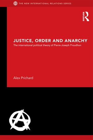 Justice,  Order and Anarchy The International Political Theory of Pierre-Joseph Proudhon