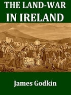 The Land-war in Ireland: A HIstory for the Times by James Godkin