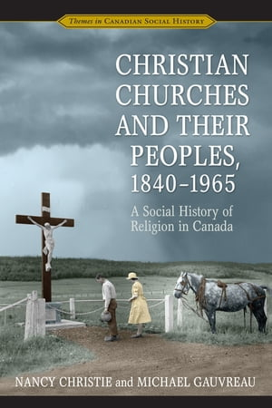 Christian Churches and Their Peoples, 1840-1965: A Social History of Religion in Canada by Nancy Christie