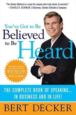 You've Got to Be Believed to Be Heard The Complete Book of Speaking . . . in Business and in Life!