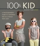 100% Kid: A Professional Photographer's Guide to Capturing Kids in a Whole New Light by Allison Tyler Jones