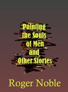 Painting the Souls of Men: and Other Stories by Roger Noble