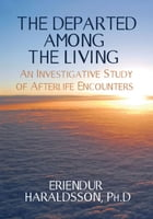 The Departed Among the Living: An Investigative Study of Afterlife Encounters by Erlendur Haraldsson Ph. D.