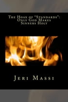 The Hoax of Standards: God Makes Sinner Holy by Jeri Massi
