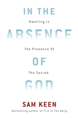 Book In the Absence of God: Dwelling in the Presence of the Sacred by Sam Keen