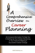 A Comprehensive Overview On Career Planning: All-Inclusive Information To Help You In Setting Up Your Career, Advancing In Your Field And Making  by KMS Publishing