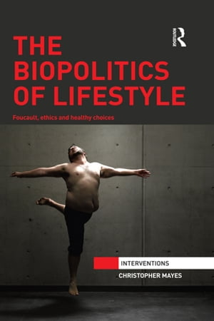 The Biopolitics of Lifestyle Foucault,  Ethics and Healthy Choices