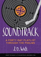 Soundtrack: A Forty-Day Playlist Through the Psalms by J. D. Walt