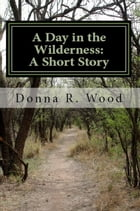 A Day in the Wilderness: A Short Story by Donna R. Wood