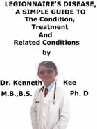 Legionnaire's Disease, A Simple Guide To The Condition, Treatment And Related Conditions by Kenneth Kee