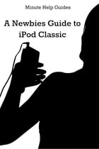 A Newbies Guide to iPod Classic by Minute Help Guides