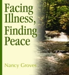 Facing Illness, Finding Peace by Nancy Groves