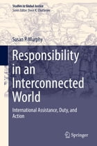 Responsibility in an Interconnected World: International Assistance, Duty, and Action by Susan P. Murphy