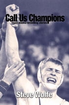 Call Us Champions: More Alaska Wrestling Stories by Steve Wolfe